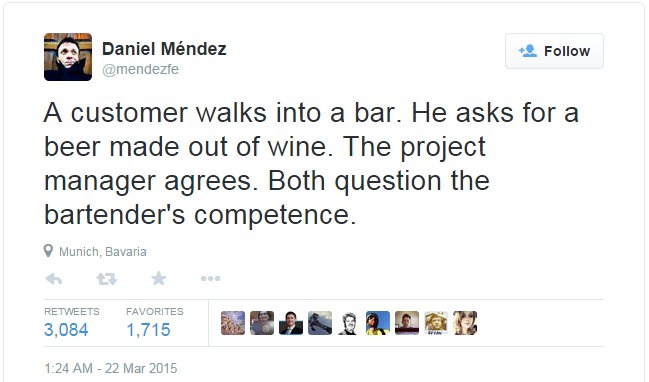 """A customer walks into a bar. He asks for a beer made out of wine. The project manager agrees. Both question the bartender's competence."""