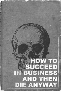 How To Succeed In Business And Then Die Anyway